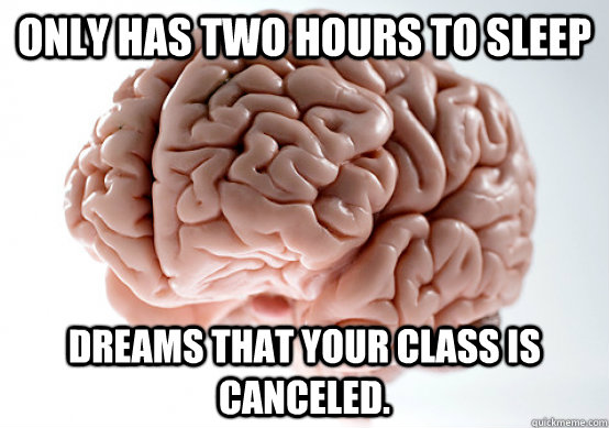 Only has two hours to sleep Dreams that your class is canceled. - Only has two hours to sleep Dreams that your class is canceled.  Scumbag brain on life