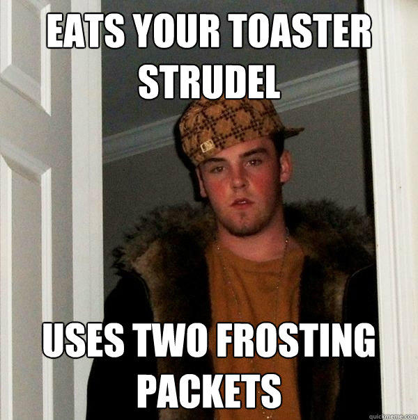 Eats your toaster strudel Uses two frosting packets - Eats your toaster strudel Uses two frosting packets  Scumbag Steve