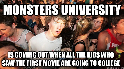 monsters university is coming out when all the kids who saw the first movie are going to college - monsters university is coming out when all the kids who saw the first movie are going to college  Sudden Clarity Clarence