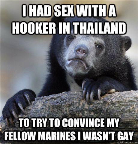 I had sex with a hooker in Thailand To try to convince my fellow Marines I wasn't gay - I had sex with a hooker in Thailand To try to convince my fellow Marines I wasn't gay  Confession Bear