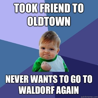 Took friend to Oldtown Never wants to go to Waldorf again - Took friend to Oldtown Never wants to go to Waldorf again  Success Kid