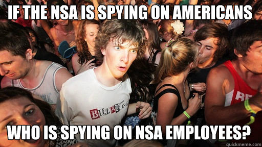 If the NSA is spying on Americans Who is spying on NSA employees?  - If the NSA is spying on Americans Who is spying on NSA employees?   Sudden Clarity Clarence