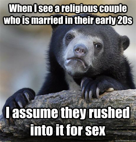 When I see a religious couple who is married in their early 20s I assume they rushed into it for sex - When I see a religious couple who is married in their early 20s I assume they rushed into it for sex  Confession Bear