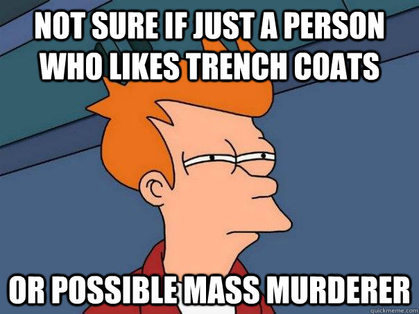 not sure if just a person who likes trench coats or possible mass murderer - not sure if just a person who likes trench coats or possible mass murderer  Futurama Fry