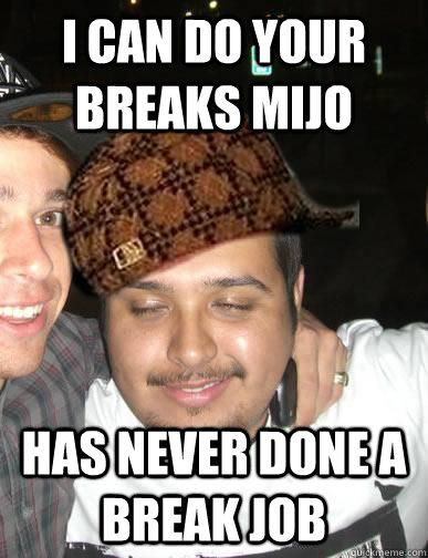 I CAN DO YOUR BREAKS MIJO HAS NEVER DONE A BREAK JOB