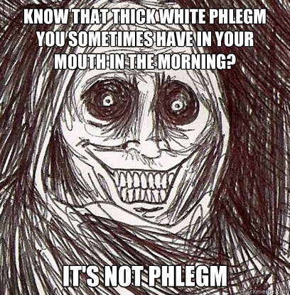 Know that thick white phlegm you sometimes have in your mouth in the morning? It's not phlegm