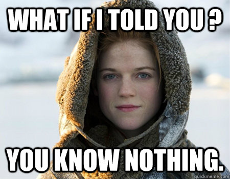 What if i told you ? you know nothing.