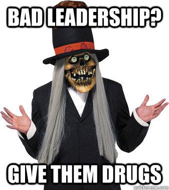Bad leadership? Give them drugs  Scumbag Lashtor