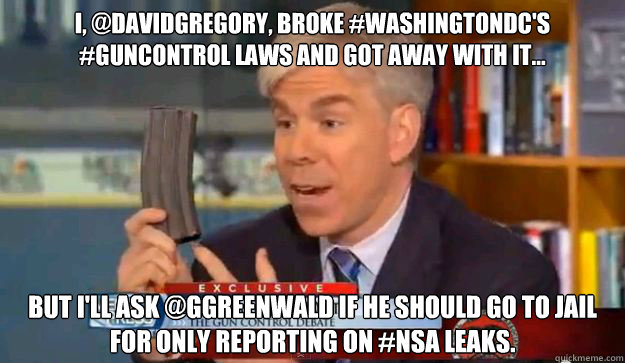 I, @davidgregory, Broke #WashingtonDC's #GunControl Laws And Got Away With It... But I'll Ask @ggreenwald If He Should Go To Jail For Only Reporting On #NSA Leaks.