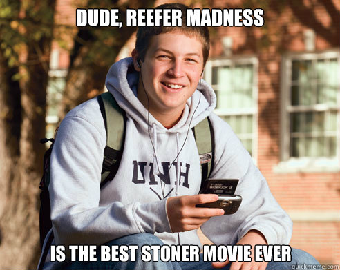 Dude, reefer Madness Is the best stoner movie ever   - Dude, reefer Madness Is the best stoner movie ever    College Freshman