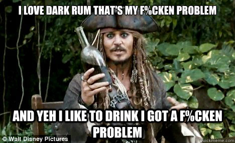 I Love Dark Rum Thats My Fcken Problem And Yeh I Like To Drink I