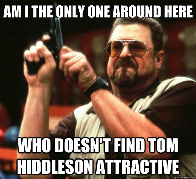 Am I the only one around here who doesn't find Tom Hiddleson attractive - Am I the only one around here who doesn't find Tom Hiddleson attractive  Big Lebowski