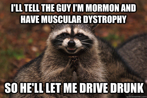I'll tell the guy I'm Mormon and have muscular dystrophy So he'll let me drive drunk - I'll tell the guy I'm Mormon and have muscular dystrophy So he'll let me drive drunk  Insidious Racoon 2