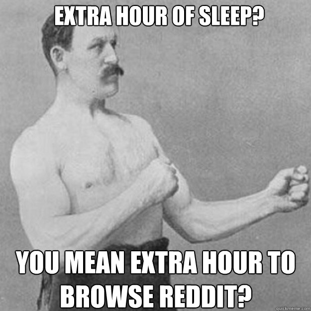 Extra Hour of sleep? you mean extra hour to browse reddit? - Extra Hour of sleep? you mean extra hour to browse reddit?  Misc