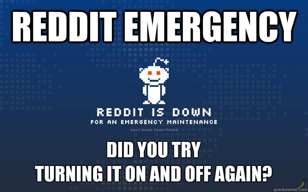reddit emergency Did you try  turning it on and off again?
