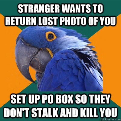 stranger wants to return lost photo of you set up po box so they don't stalk and kill you - stranger wants to return lost photo of you set up po box so they don't stalk and kill you  Paranoid Parrot
