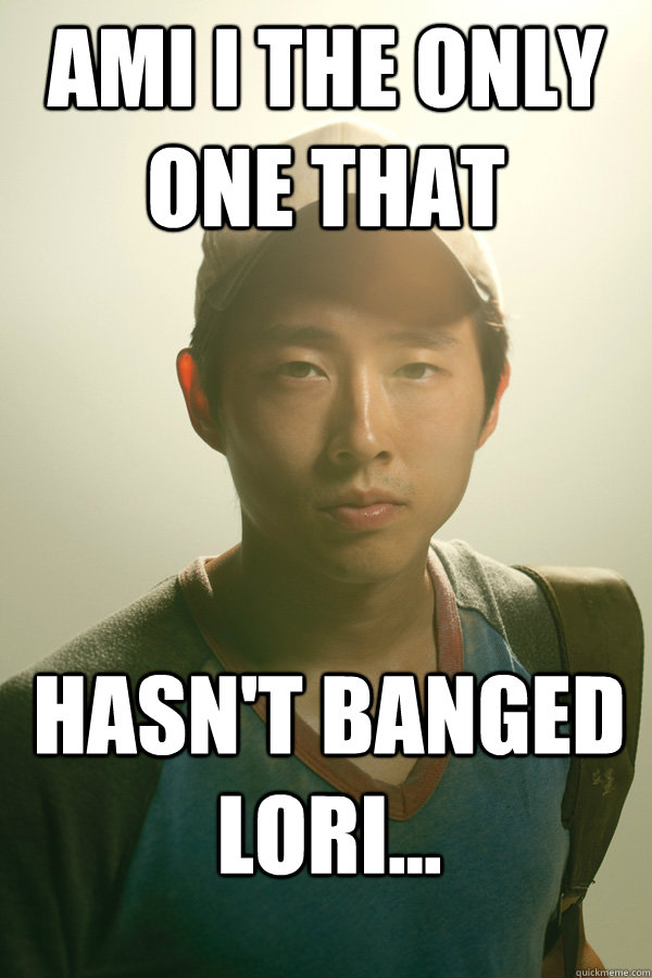 ami i the only one that hasn't banged lori...