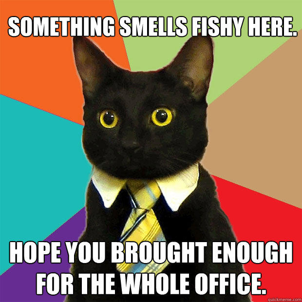Something smells fishy here. Hope you brought enough for the whole office. - Something smells fishy here. Hope you brought enough for the whole office.  Business Cat