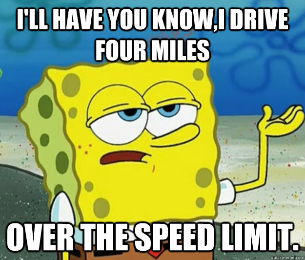 I'll have you know,i drive four miles   over the speed limit. - I'll have you know,i drive four miles   over the speed limit.  Tough Spongebob