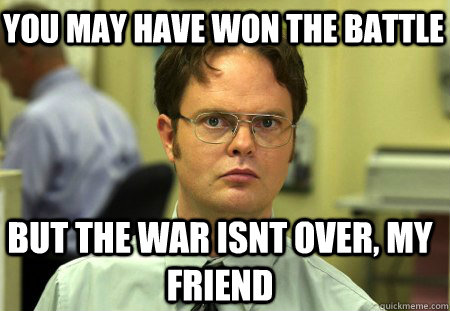 You may have won the battle But the war isnt over, my friend  Schrute