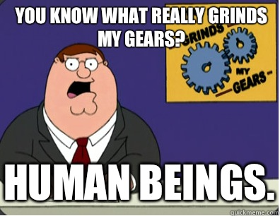 you know what really grinds my gears? Human beings. - you know what really grinds my gears? Human beings.  Grinds my gears