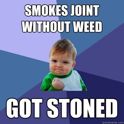 Smokes joint without weed Got stoned - Smokes joint without weed Got stoned  Success Kid