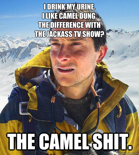 I drink my urine. I like camel dung. The difference with  the Jackass TV Show? the camel shit.  Bear Grylls
