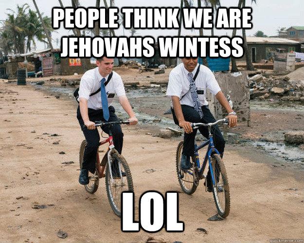 People think we are jehovahs wintess lol