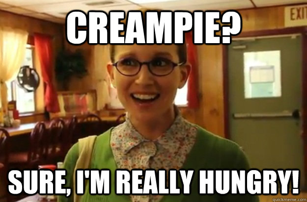 Creampie? Sure, i'm really hungry! - Creampie? Sure, i'm really hungry!  Sexually Oblivious Female