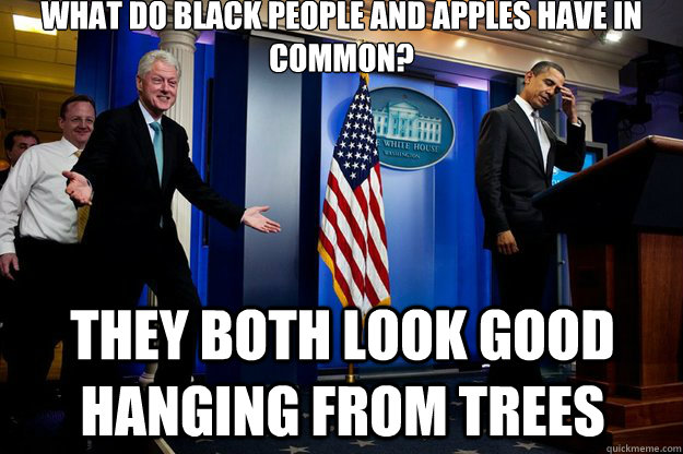 What do black people and apples have in common? They both look good hanging from trees - What do black people and apples have in common? They both look good hanging from trees  Inappropriate Timing Bill Clinton