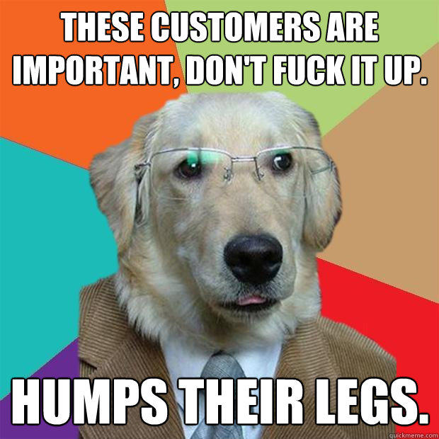 these customers are important, Don't fuck it up. Humps their legs. - these customers are important, Don't fuck it up. Humps their legs.  Business Dog