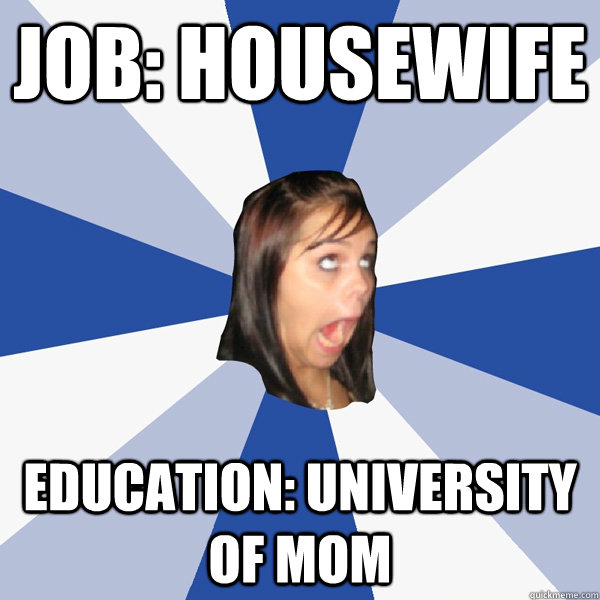 Job: housewife education: university of mom - Job: housewife education: university of mom  Annoying Facebook Girl