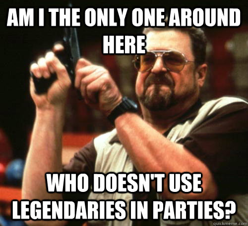 Am i the only one around here who doesn't use legendaries in parties? - Am i the only one around here who doesn't use legendaries in parties?  Am I The Only One Around Here