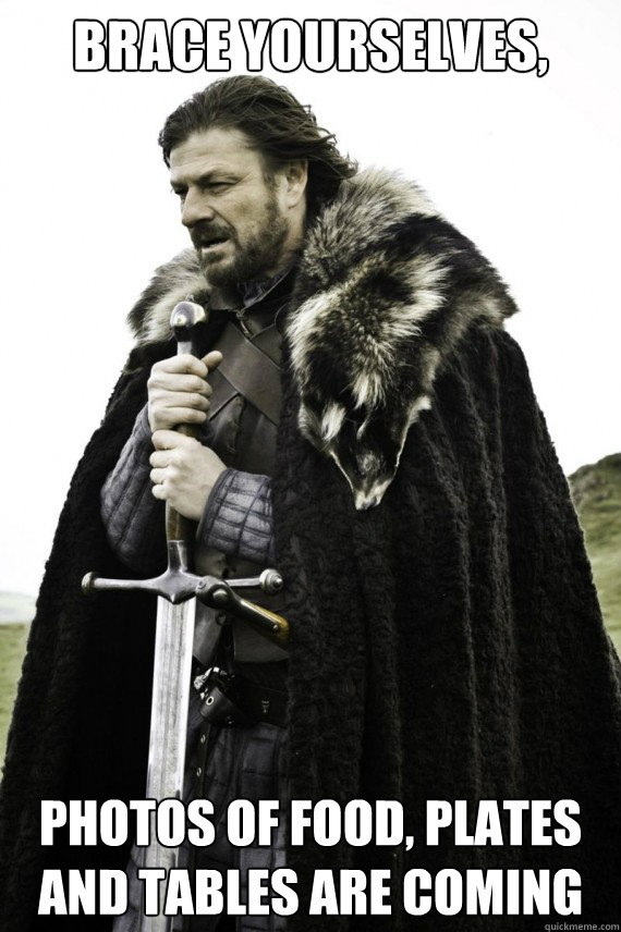 Brace yourselves, photos of food, plates and tables are coming - Brace yourselves, photos of food, plates and tables are coming  Brace yourself