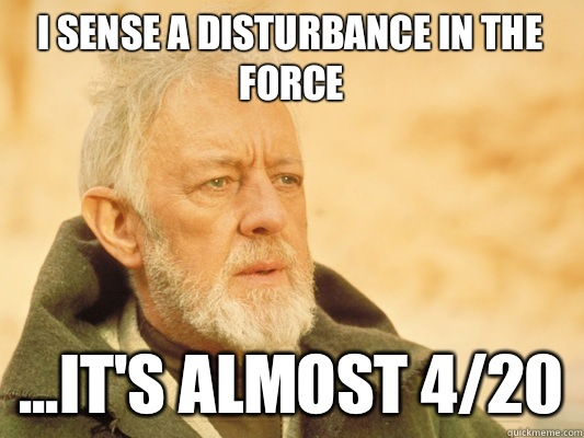 I sense a disturbance in the force ...it's almost 4/20 - I sense a disturbance in the force ...it's almost 4/20  Obi Wan