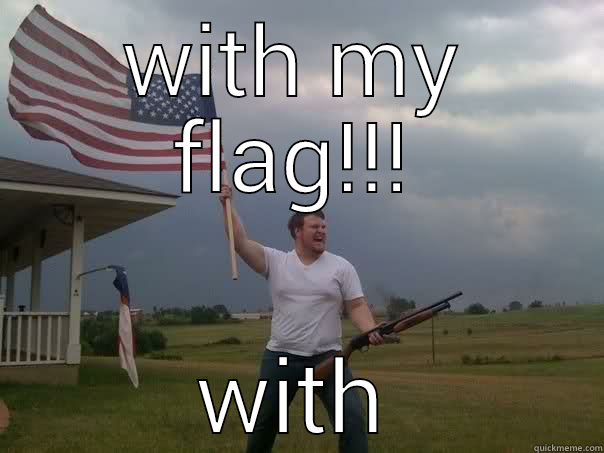 WITH MY FLAG!!!  Overly Patriotic American