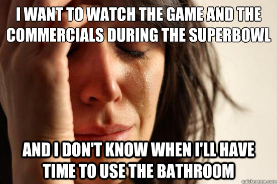 I want to watch the game and the commercials during the superbowl and i don't know when i'll have time to use the bathroom - I want to watch the game and the commercials during the superbowl and i don't know when i'll have time to use the bathroom  First World Problems