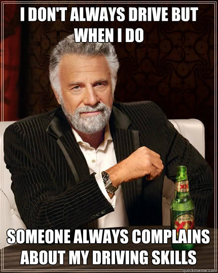 I don't always drive but when i do someone always complains about my driving skills - I don't always drive but when i do someone always complains about my driving skills  The Most Interesting Man In The World
