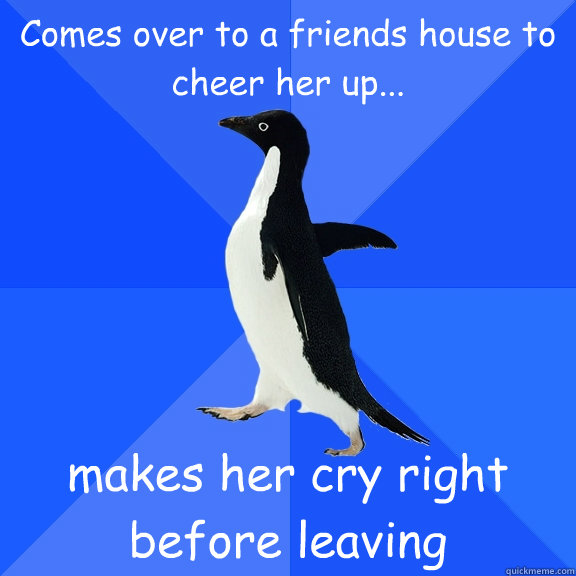 Comes over to a friends house to cheer her up... makes her cry right before leaving - Comes over to a friends house to cheer her up... makes her cry right before leaving  Socially Awkward Penguin