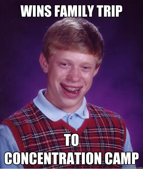 WINS FAMILY TRIP TO  CONCENTRATION CAMP - WINS FAMILY TRIP TO  CONCENTRATION CAMP  Bad Luck Brian