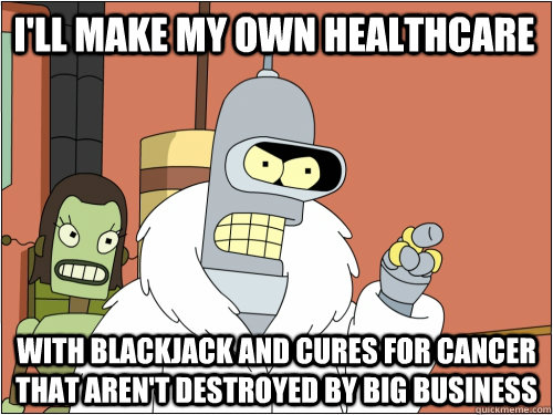 I'll make my own healthcare with blackjack and cures for cancer that aren't destroyed by big business - I'll make my own healthcare with blackjack and cures for cancer that aren't destroyed by big business  Blackjack Bender