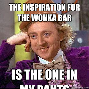 the inspiration for the wonka bar is the one in my pants - the inspiration for the wonka bar is the one in my pants  Creepy Wonka