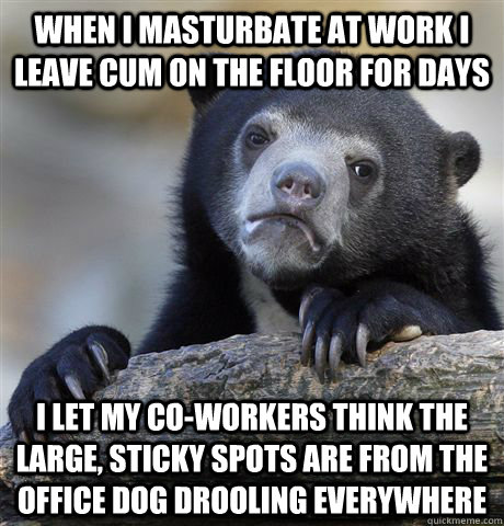 When I masturbate at work I leave cum on the floor for days I let my co-workers think the large, sticky spots are from the office dog drooling everywhere - When I masturbate at work I leave cum on the floor for days I let my co-workers think the large, sticky spots are from the office dog drooling everywhere  Confession Bear