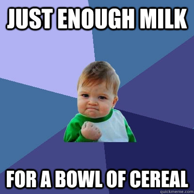 Just enough milk for a bowl of cereal - Just enough milk for a bowl of cereal  Success Kid