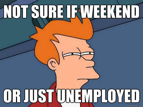 Not sure if weekend or just unemployed - Not sure if weekend or just unemployed  Futurama Fry