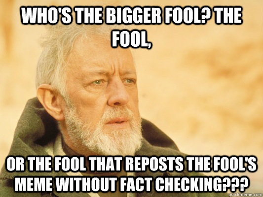 Who's the bigger Fool? The Fool,  Or the Fool that reposts the Fool's MEME without fact checking??? - Who's the bigger Fool? The Fool,  Or the Fool that reposts the Fool's MEME without fact checking???  Obi Wan