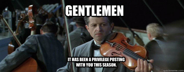 Gentlemen it has been a privilege posting with you this season.