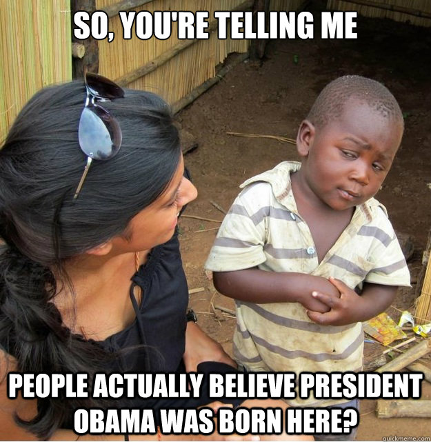 so, you're telling me people actually believe president obama was born here? - so, you're telling me people actually believe president obama was born here?  Skeptical Third World Kid