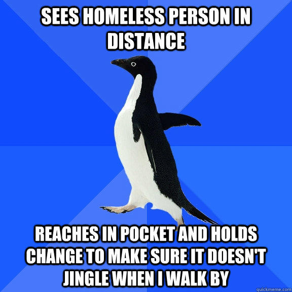 Sees homeless person in distance reaches in pocket and holds change to make sure it doesn't jingle when i walk by - Sees homeless person in distance reaches in pocket and holds change to make sure it doesn't jingle when i walk by  Socially Awkward Penguin