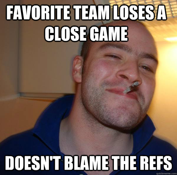 Favorite team loses a close game doesn't blame the refs - Favorite team loses a close game doesn't blame the refs  Misc